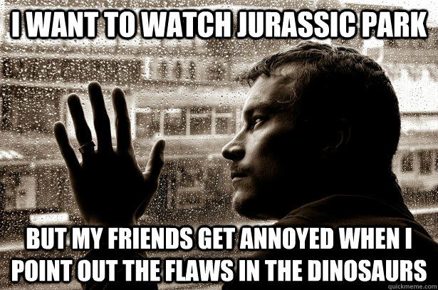 i want to watch jurassic park but my friends get annoyed whe - over educated problems