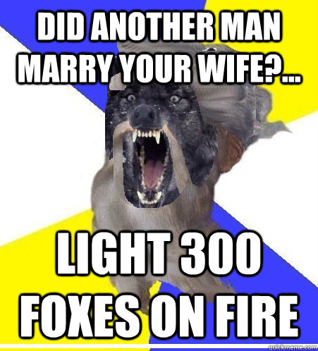 did another man marry your wife light 300 foxes on fire - Insanity God