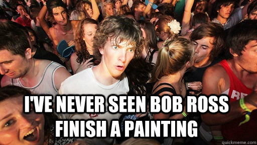 ive never seen bob ross finish a painting - Sudden Clarity Clarence