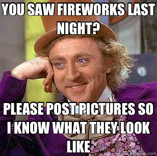 YOU SAW FIREWORKS LAST NIGHT? PLEASE POST PICTURES SO I KNOW - Condescending Wonka