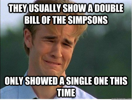 they usually show a double bill of the simpsons only showed  - 1990s Problems