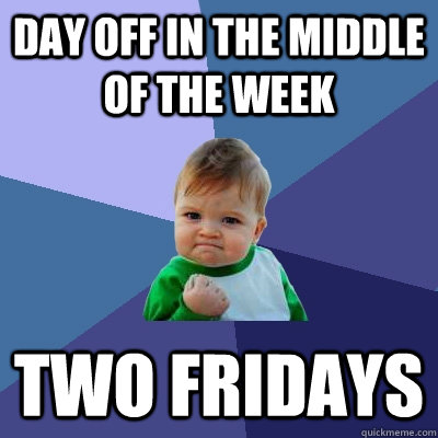 day off in the middle of the week two fridays - Success Kid