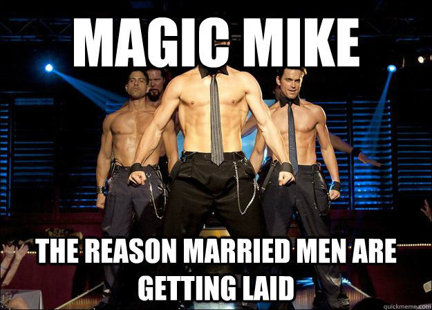 magic mike the reason married men are getting laid - Magic Mike