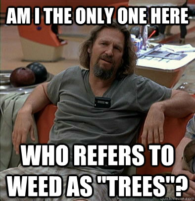 am i the only one here who refers to weed as trees - The Dude