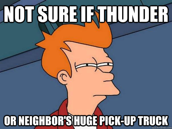 not sure if thunder or neighbors huge pickup truck - Futurama Fry