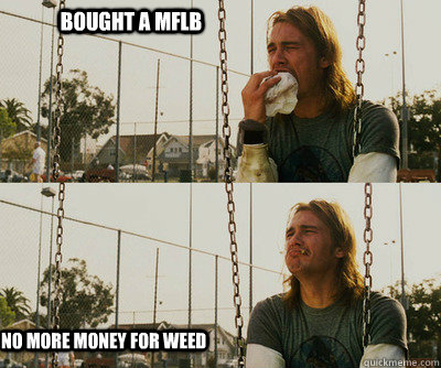 bought a mflb no more money for weed - First World Stoner Problems
