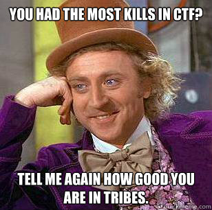 you had the most kills in ctf tell me again how good you ar - Condescending Wonka