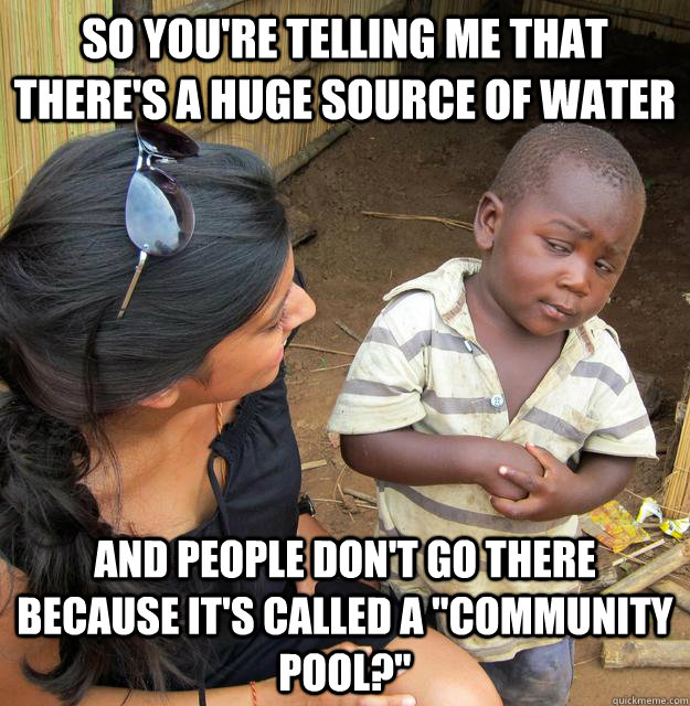 so youre telling me that theres a huge source of water and - Skeptical Third World Kid
