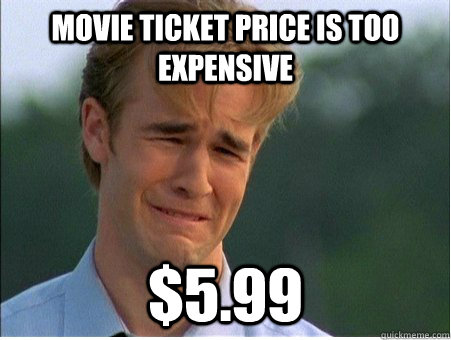 movie ticket price is too expensive 599 - 1990s Problems