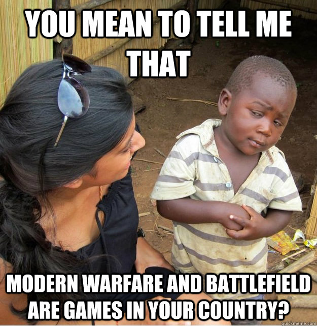 you mean to tell me that modern warfare and battlefield are - Skeptical Third World Kid