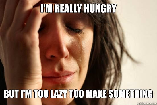 im really hungry but im too lazy too make something  - First World Problems