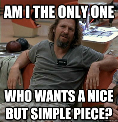 am i the only one who wants a nice but simple piece - The Dude