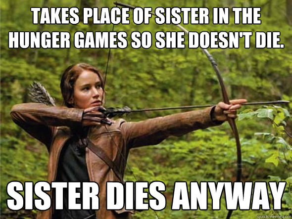 takes place of sister in the hunger games so she doesnt die - Bad Luck Katniss