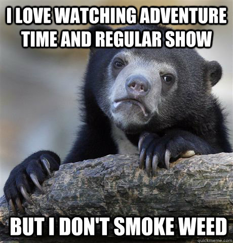 i love watching adventure time and regular show but i dont  - Confession Bear