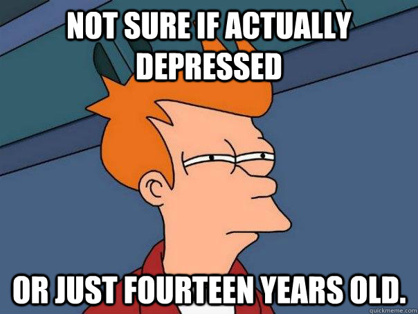 not sure if actually depressed or just fourteen years old  - Futurama Fry