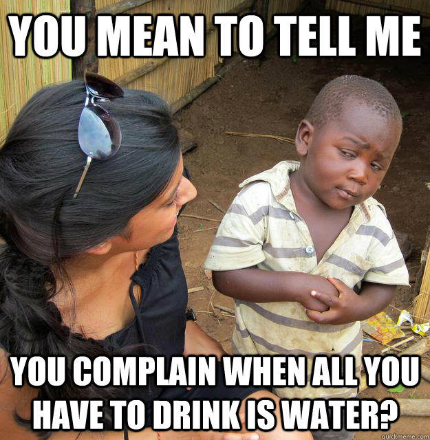 you mean to tell me you complain when all you have to drink  - Skeptical Third World Child