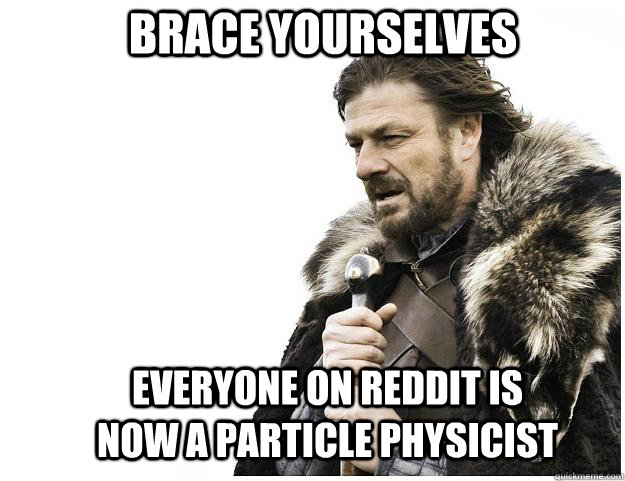 brace yourselves everyone on reddit is now a particle physic - Imminent Ned
