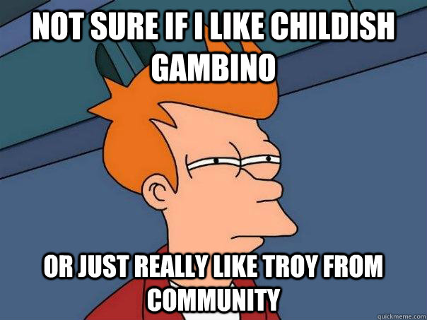 not sure if i like childish gambino or just really like troy - Futurama Fry