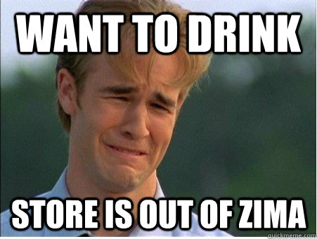 want to drink store is out of zima - 1990s Problems
