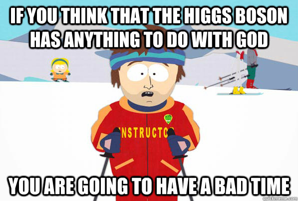 if you think that the higgs boson has anything to do with go - Southpark Instructor