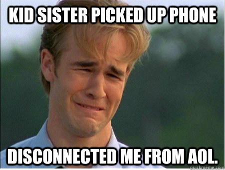 kid sister picked up phone disconnected me from aol - 1990s Problems