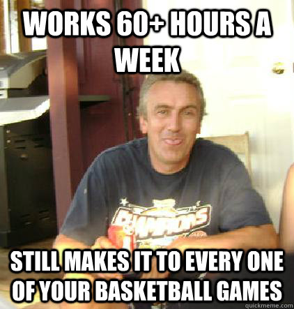 works 60 hours a week still makes it to every one of your b -