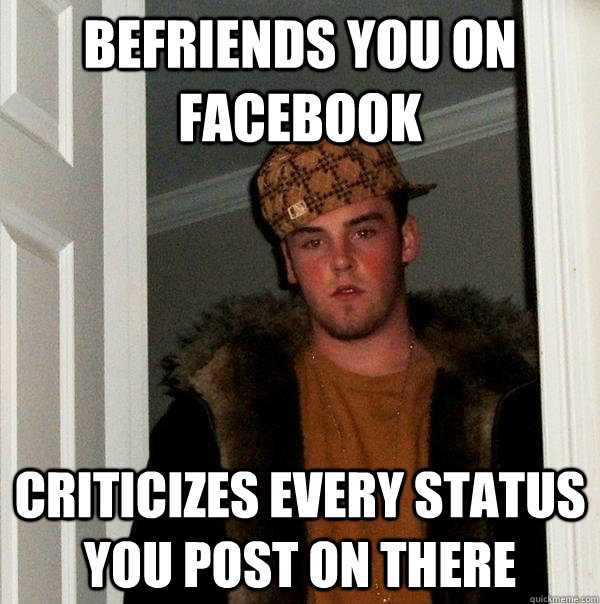 befriends you on facebook criticizes every status you post o - Scumbag Steve