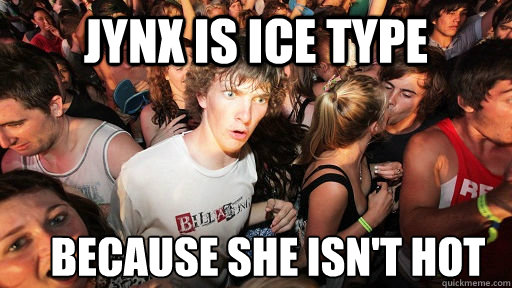 jynx is ice type because she isnt hot - Sudden Clarity Clarence