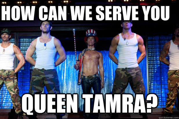 how can we serve you queen tamra - Magic Mike