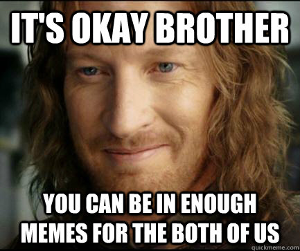 its okay brother you can be in enough memes for the both of - Understanding Faromir