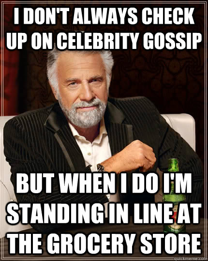 i dont always check up on celebrity gossip but when i do i - The Most Interesting Man In The World