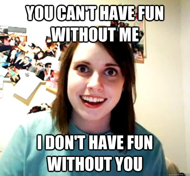 you cant have fun without me i dont have fun without you - Overly Attached Girlfriend
