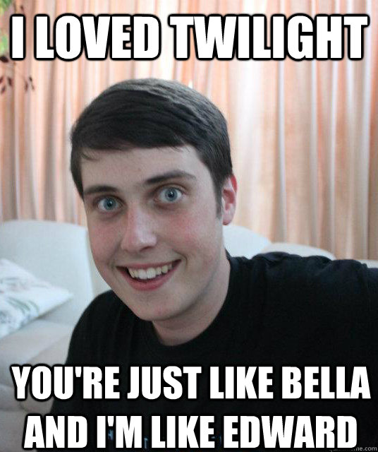 i loved twilight youre just like bella and im like edward - Overly Attached Boyfriend