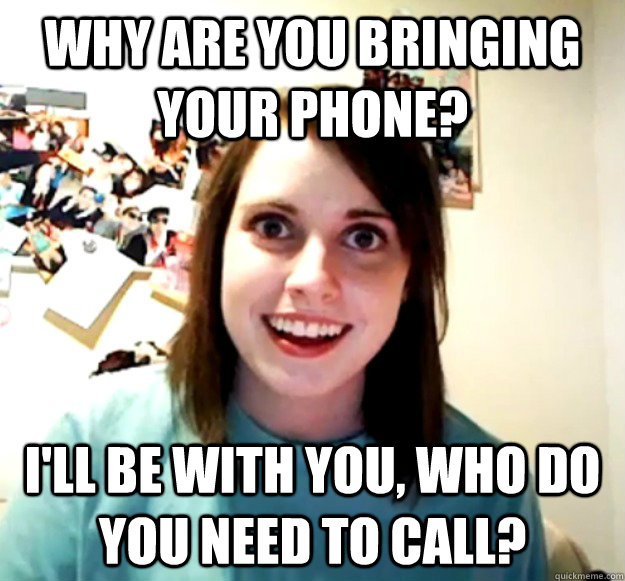 why are you bringing your phone ill be with you who do yo - Overly Attached Girlfriend
