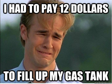 i had to pay 12 dollars to fill up my gas tank - 1990s Problems