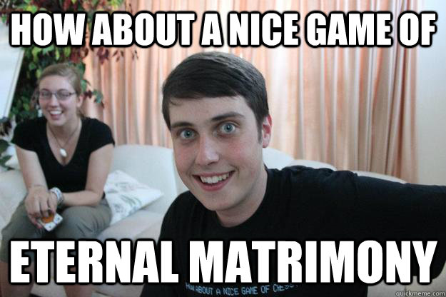 how about a nice game of eternal matrimony - Overly Attached Boyfriend