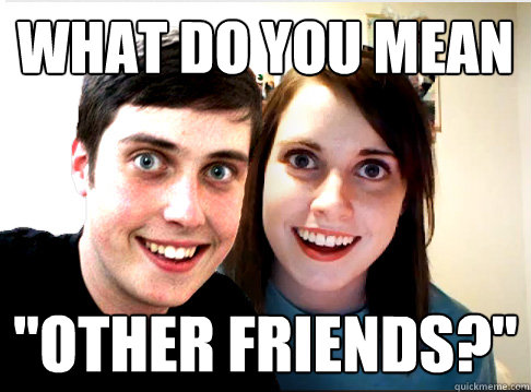 what do you mean other friends - Overly Attached Couple