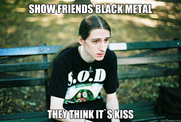 show friends black metal they think its kiss - First World Metal Problems