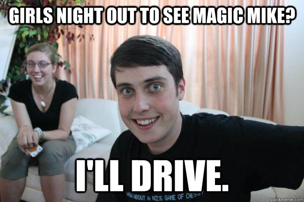 girls night out to see magic mike ill drive - Overly Attached Boyfriend