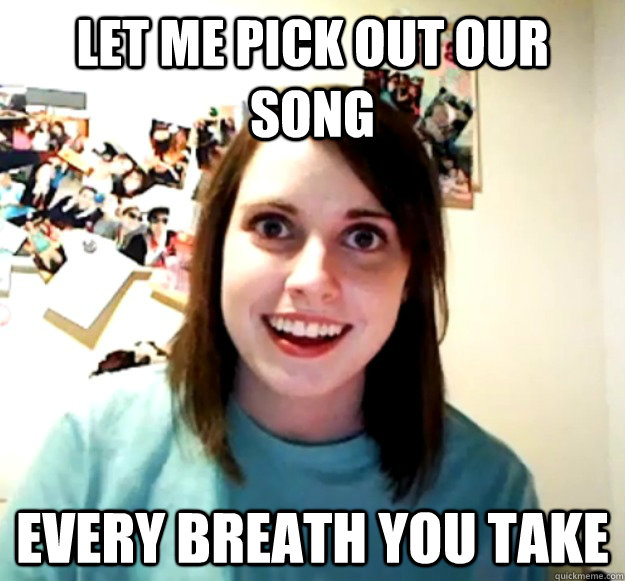 let me pick out our song every breath you take - Overly Attached Girlfriend
