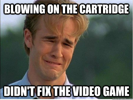 blowing on the cartridge didnt fix the video game - 1990s Problems