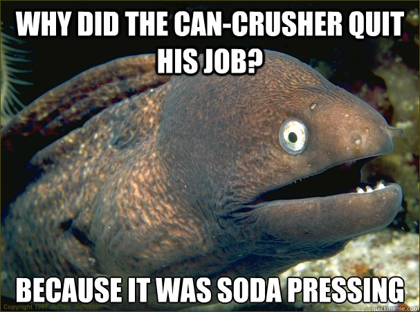 why did the cancrusher quit his job because it was soda pr - Bad Joke Eel