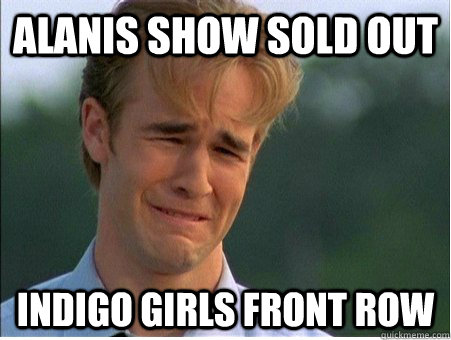 alanis show sold out indigo girls front row - 1990s Problems