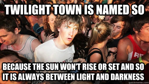 twilight town is named so because the sun wont rise or set  - Sudden Clarity Clarence