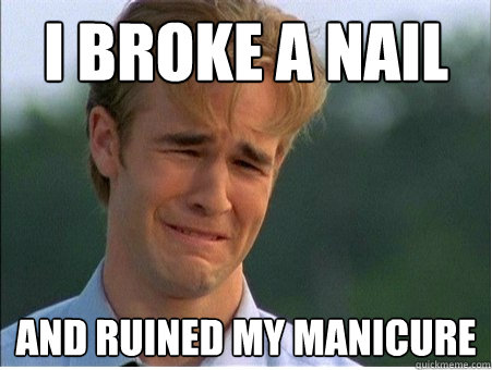 i broke a nail and ruined my manicure - 1990s Problems