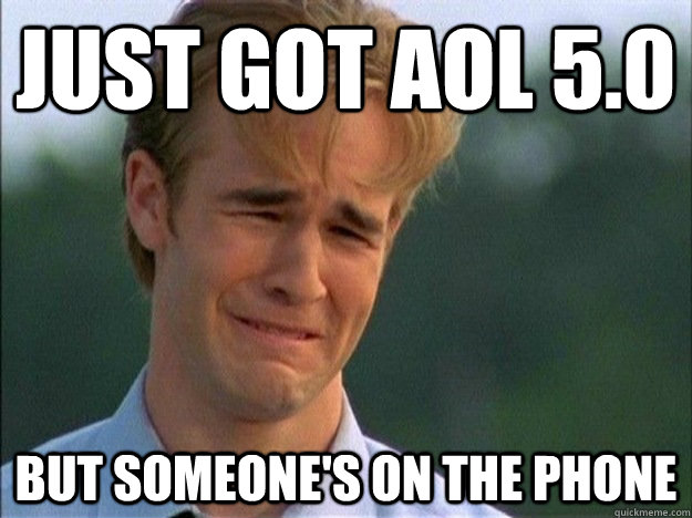 just got aol 50 but someones on the phone - 1990s Problems