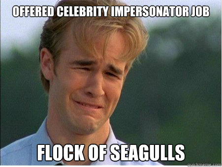 offered celebrity impersonator job flock of seagulls - 1990s Problems