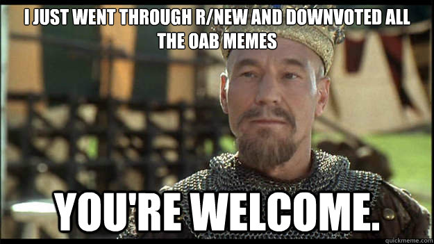 i just went through rnew and downvoted all the oab memes yo - Smug King Richard