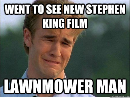 went to see new stephen king film lawnmower man - 1990s Problems