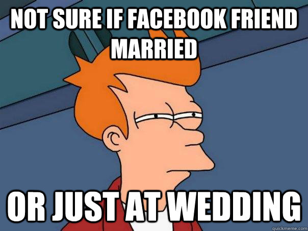 not sure if facebook friend married or just at wedding - Futurama Fry